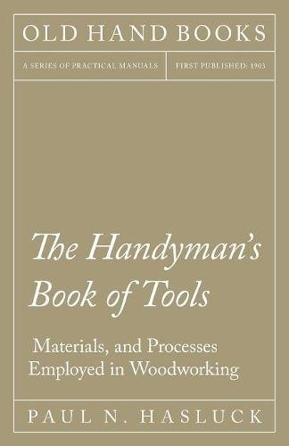 The Handyman's Book of Tools, Materials, and Processes Employed in Woodworking