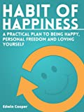 Habit of Happiness: A Practical Plan To Being Happy, Personal Freedom and Loving Yourself