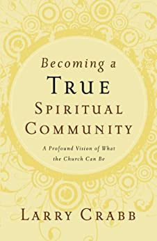 Becoming a True Spiritual Community: A Profound Vision of What the Church Can Be by [Crabb, Larry]