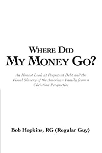 Where Did My Money Go?: An Honest Look at Perpetual Debt and the Fiscal Slavery of the American Family From a Christian Perspective by RG Bob Hopkins