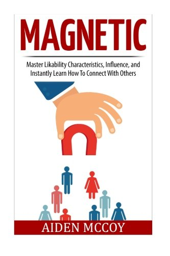 Magnetic: Master Likability Characteristics, Influence, and Instantly Learn How To Connect With Others (Social Skills, People Skills, Small Talk, Communication, Body Language, Influence, Likability) PDF