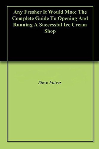- Any Fresher It Would Moo: The Complete Guide To Opening And Running A Successful Ice Cream Shop