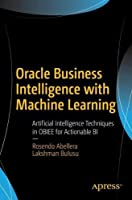 Oracle Business Intelligence with Machine Learning: Artificial Intelligence Techniques in OBIEE for Actionable BI Front Cover