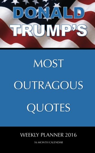 DONALD TRUMP'S MOST OUTRAGOUS QUOTES Weekly Planner 2016: 16 Month Calendar