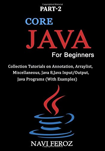 Core JAVA For Beginners-Part 2: Collection tutorials on Annotation,Arraylist, Miscellaneous,Java 8,Java Input/Output,Java Programs (With Examples) pdf epub