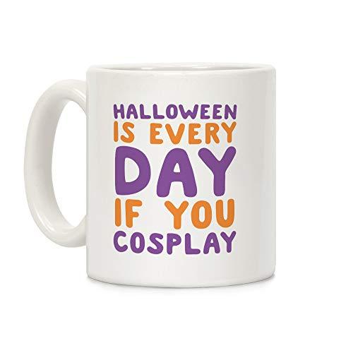LookHUMAN Halloween is Every Day if You Cosplay White 11 Ounce Ceramic Coffee Mug -
