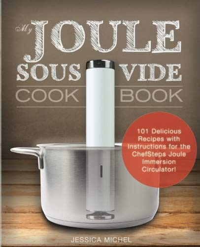 My Joule Sous Vide Cookbook: 101 Delicious Recipes With Illustrated Instructions For The ChefSteps Joule Immersion Circulator (Sams Appliances Club)
