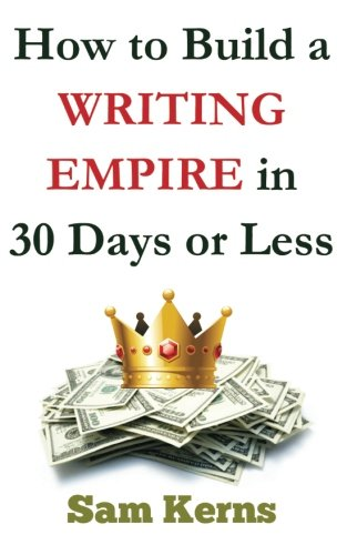 How to Build a Writing Empire in 30 Days or Less (Work from Home Series) (Volume 2)