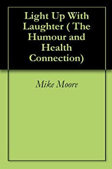 Light Up With Laughter ( The Humour and Health Connection) by [Moore, Mike]