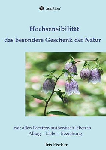 Hochsensibilität - das besondere Geschenk der Natur: mit allen Facetten authentisch leben in Alltag - Liebe - Beziehung