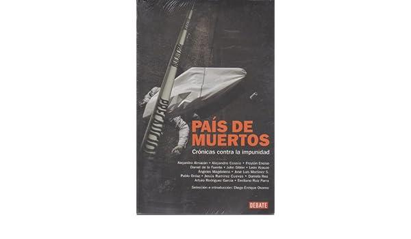 Pais de muertos. Cronicas contra la impunidad (Spanish Edition): Diego Enrique Osorno: 9786073103466: Amazon.com: Books