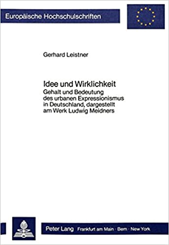 Book Idee Und Wirklichkeit: Gehalt Und Bedeutung Des Urbanen Expressionismus in Deutschland, Dargestellt Am Werk Ludwig Meidners (Europaeische Hochschulschriften / European University Studie)