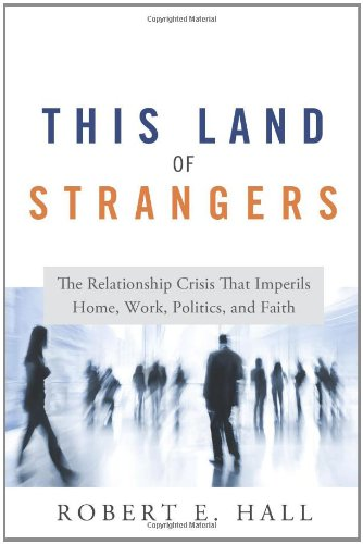 This Land of Strangers: The Relationship Crisis That Imperils Home, Work, Politics, and Faith
