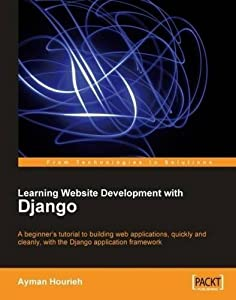 Learning Website Development with Django: A beginner's tutorial to building web applications, quickly and cleanly, with the Django application framework (From Technologies to Solutions) by Ayman Houri