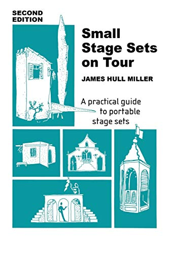 Small Stage Sets on Tour: A Practical Guide to Portable Stage Sets James Hull Miller