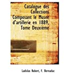 img - for Catalogue des Collections Composant le MusTe d'artillerie en 1889, Tome DeuxiFme (French Edition) book / textbook / text book