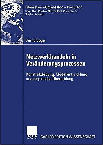 Netzwerkhandeln in Veränderungsprozessen: Konstruktbildung, Modellentwicklung und empirische Überprüfung (Information - Organisation - Produktion)