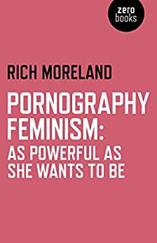 Pornography Feminism: As Powerful as She Wants to Be by [Moreland, Rich]