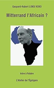 Mitterrand l'Africain ? par Gaspard-Hubert Lonsi Koko
