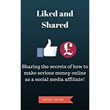 Liked and Shared: Sharing the secrets of how to make serious money online as a social media affiliate!