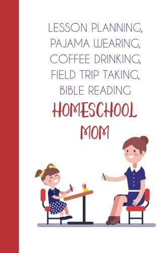 Lesson Planning, Pajama Wearing, Coffee Drinking, Field Trip Taking, Bible Reading Homeschool Mom (6x9 Journal): Lightly Lined, 120 Pages, Perfect for Journaling, Mother's Day and Christmas Gifts