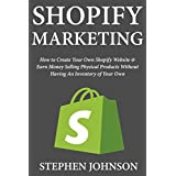 Shopify Marketing: How to Create Your Own Shopify Website & Earn Money Selling Physical Products Without Having...