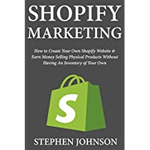 Shopify Marketing: How to Create Your Own Shopify Website & Earn Money Selling Physical Products Without Having An Inventory of Your Own
