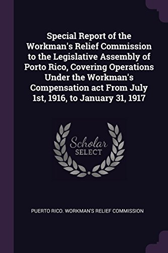 Special Report of the Workman's Relief Commission to the Legislative Assembly of Porto Rico, Covering Operations Under the Workman's Compensation act From July 1st, 1916, to January 31, 1917