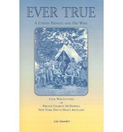 Read Online { [ EVER TRUE: CIVIL WAR LETTERS OF SEWARD'S NEW YORK 9TH HEAVY ARTILLERY OF WAYNE AND CAYUGA COUNTIES BETWEEN A SOLDIER, HIS WIFE AN ] } McDowell, Charles ( AUTHOR ) Sep-01-2012 Paperback PDF