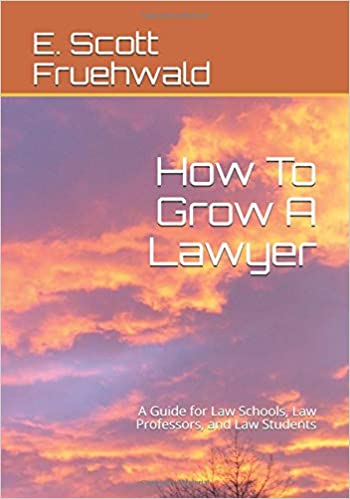 How To Grow A Lawyer: A Guide for Law Schools, Law Professors, and Law Students