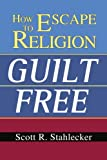 How to Escape Religion Guilt Free, Scott Stahlecker, 0595328660