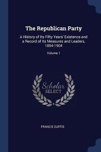 The Republican Party: A History of Its Fifty Years' Existence and a Record of Its Measures and Leaders, 1854-1904; Volume 1