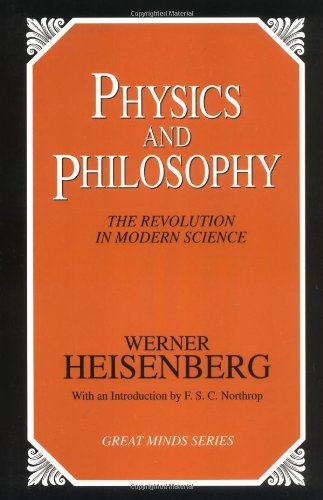 Physics and Philosophy: The Revolution in Modern Science (Great Minds)