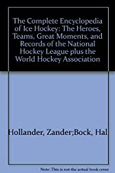 The complete encyclopedia of ice hockey: The heroes, teams, great moments, and records of the National Hockey League plus the World Hockey Association