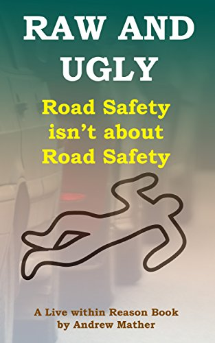 Raw and Ugly: Road safety isn't about road safety: What you don't know about road safety can kill you (Live within reason Book 9)