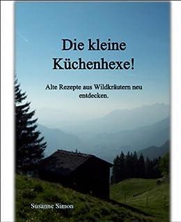 Die kleine Küchenhexe!: Alte Rezepte aus Wildkräutern neu entdecken (German Edition)