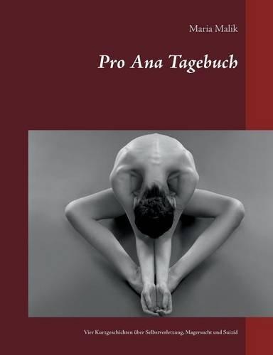 Pro Ana Tagebuch: Vier Kurzgeschichten über Selbstverletzung, Magersucht und Suizid