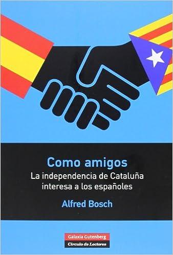 Como amigos: La independencia de Cataluña interesa a los españoles Rústica: Amazon.es: Bosch, Alfred: Libros