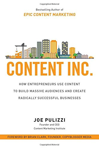 Content Inc.: How Entrepreneurs Use Content to Build Massive Audiences and Create Radically  Successful Businesses (Business Books) cover