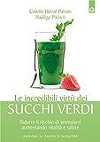Le incredibili virtù dei succhi verdi: Ridurre il rischio di ammalarsi aumentando vitalità e salute. (Salute e benessere)