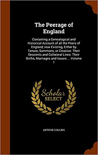 Book The Peerage of England: Containing a Genealogical and Historical Account of all the Peers of England, now Existing, Either by Tenure, Summons, or ... Births, Marriages and Issues ... Volume 1
