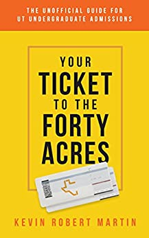 Your Ticket to the Forty Acres: The Unofficial Guide for UT Undergraduate Admissions by [Martin, Kevin Robert]