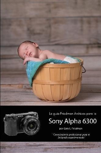 La guía Friedman Archives para la Sony Alpha 6300 (Edición en B&N) (Spanish Edition)