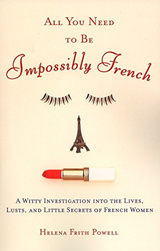 All You Need to Be Impossibly French: A Witty Investigation into the Lives, Lusts, and Little Secrets of French Women by Plume