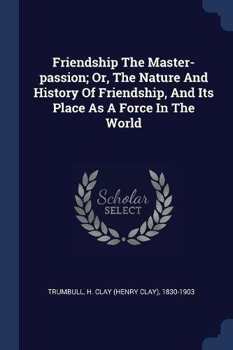Read Online Friendship The Master-passion; Or, The Nature And History Of Friendship, And Its Place As A Force In The World ebook