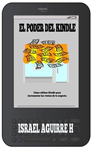El Poder De Kindle: Como utilizar Kindle para incrementar las ventas de tu negocio. (Spanish Edition) [Israel Aguirre H] (Tapa Blanda)