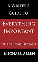 A Writer's Guide to Everything Important: The Omnibus Edition of Seven Essential Guides for Fiction Writers
