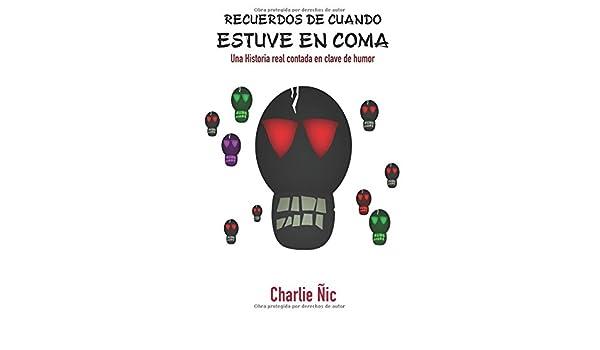 Recuerdos de cuando estuve en coma: Una historia real contada en clave de humor (Versión noviembre de 2017) (Spanish Edition): Sr. Charlie Ñic: ...