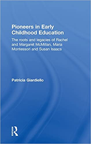 Pioneers in Early Childhood Education: The roots and legacies of Rachel and Margaret McMillan, Maria Montessori and Susan Isaacs