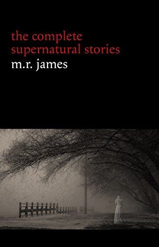 M. R. James: The Complete Supernatural Stories (30+ tales of horror and mystery: Count Magnus, Casting the Runes, Oh Whistle and I'll Come to You My Lad, Lost Hearts...)